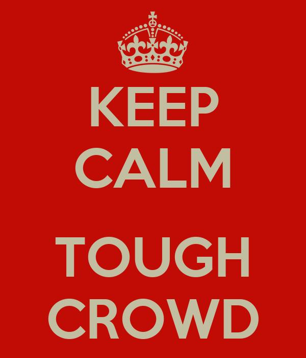 KEEP CALM  TOUGH CROWD