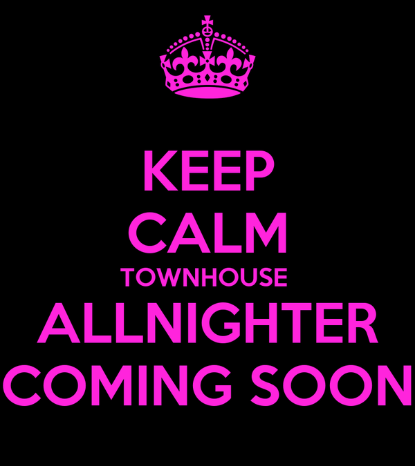 KEEP CALM TOWNHOUSE  ALLNIGHTER COMING SOON