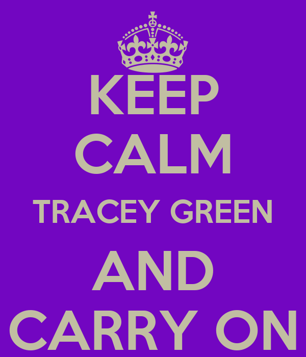 KEEP CALM TRACEY GREEN AND CARRY ON