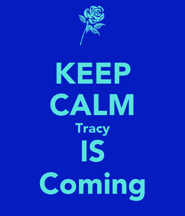 KEEP CALM Tracy IS Coming