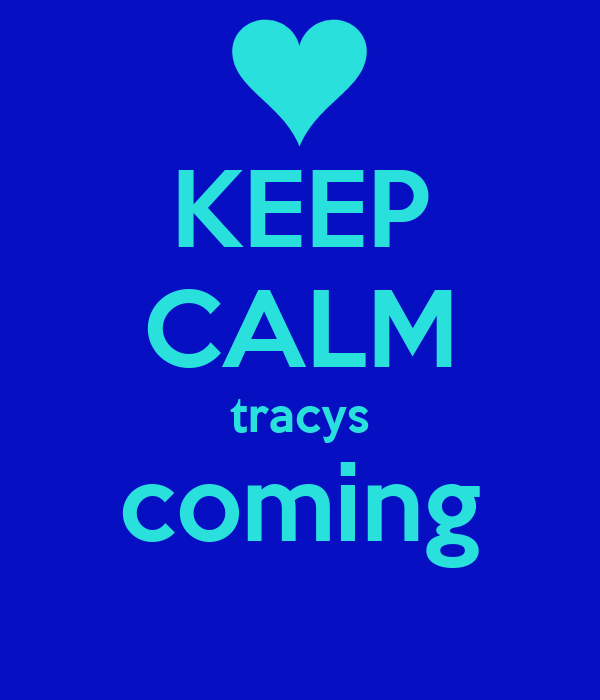 KEEP CALM tracys coming