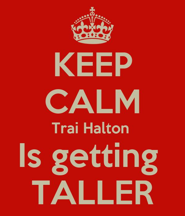 KEEP CALM Trai Halton  Is getting  TALLER