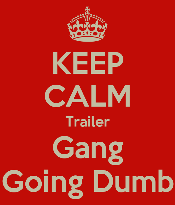 KEEP CALM Trailer Gang Going Dumb
