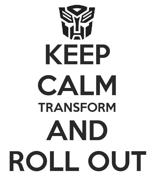 KEEP CALM TRANSFORM AND ROLL OUT