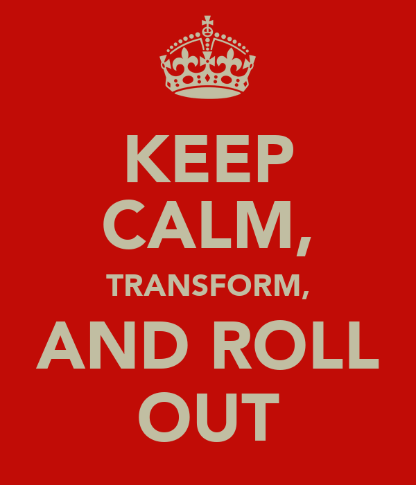 KEEP CALM, TRANSFORM, AND ROLL OUT