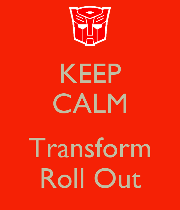 KEEP CALM  Transform Roll Out