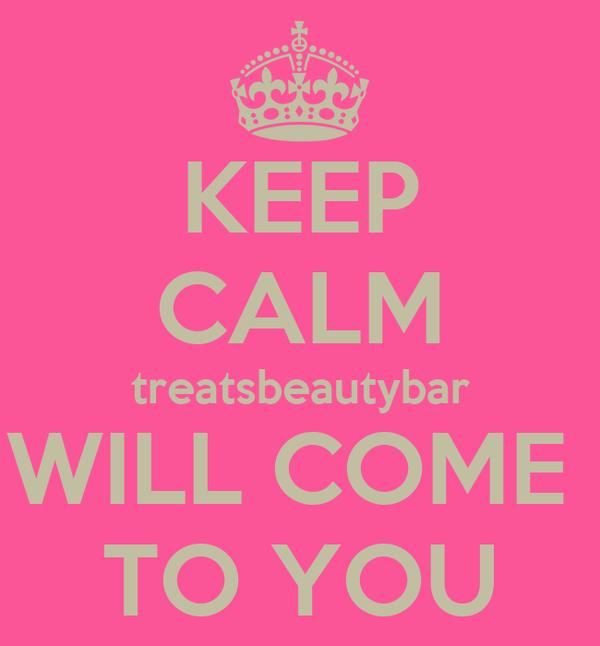 KEEP CALM treatsbeautybar WILL COME  TO YOU