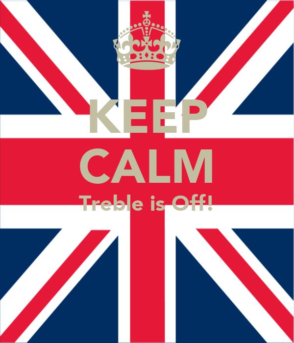 KEEP CALM Treble is Off!