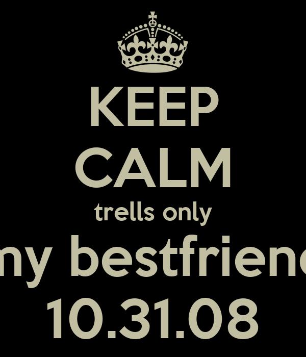 KEEP CALM trells only my bestfriend 10.31.08