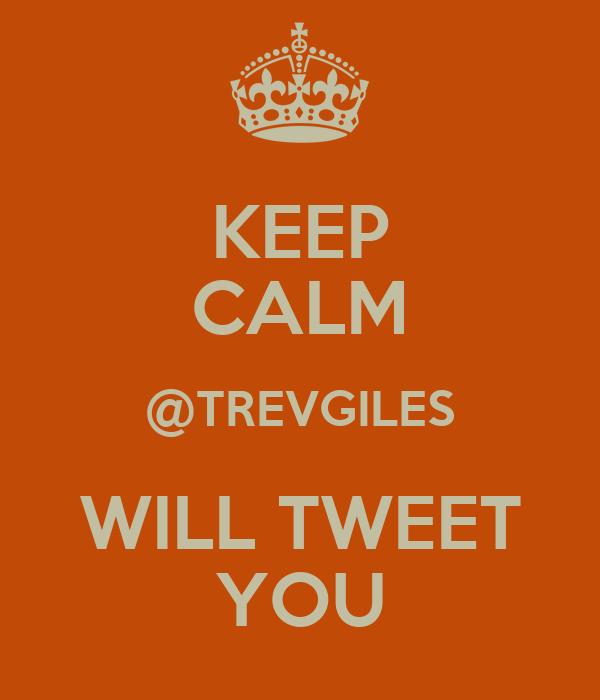 KEEP CALM @TREVGILES WILL TWEET YOU