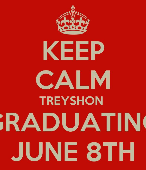 KEEP CALM TREYSHON  GRADUATING JUNE 8TH
