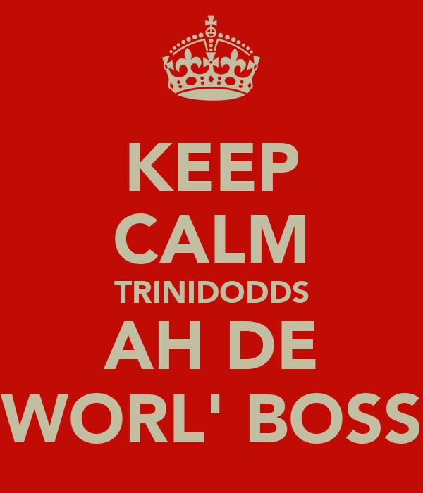KEEP CALM TRINIDODDS AH DE WORL' BOSS