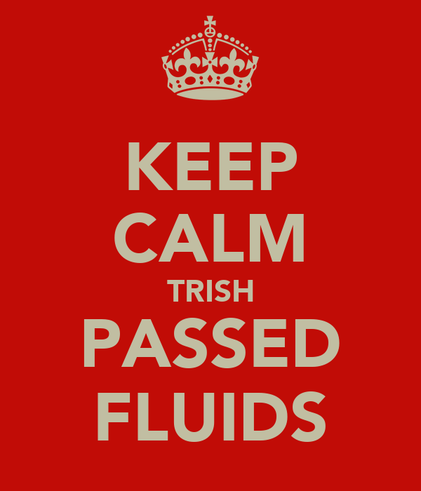 KEEP CALM TRISH PASSED FLUIDS