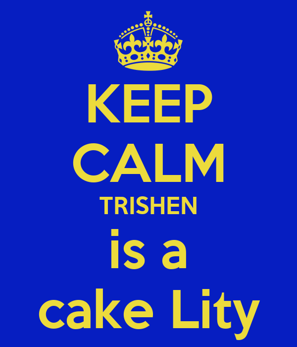 KEEP CALM TRISHEN is a cake Lity
