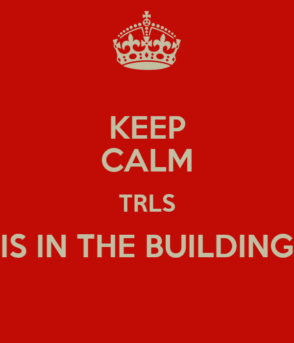 KEEP CALM TRLS IS IN THE BUILDING