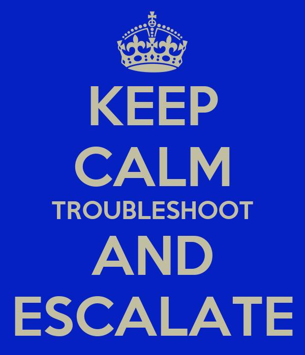 KEEP CALM TROUBLESHOOT AND ESCALATE
