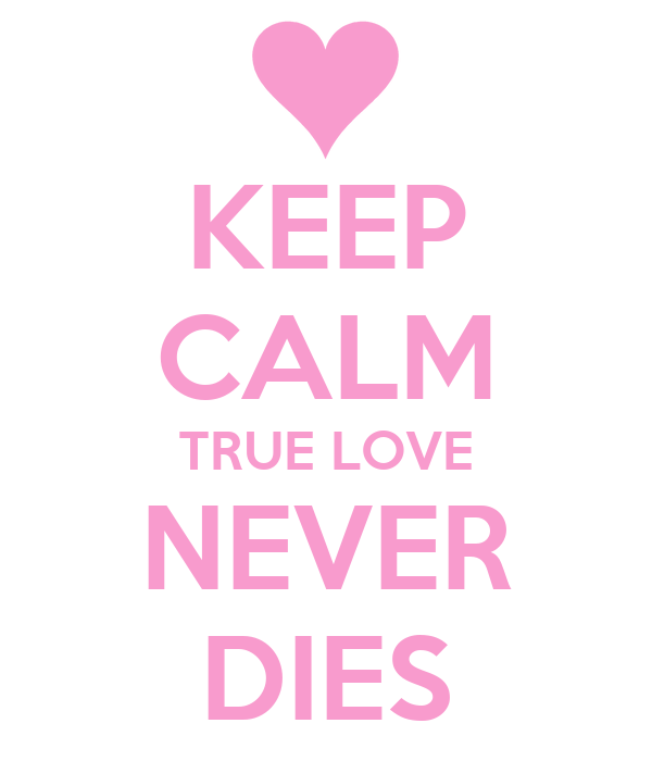KEEP CALM TRUE LOVE NEVER DIES