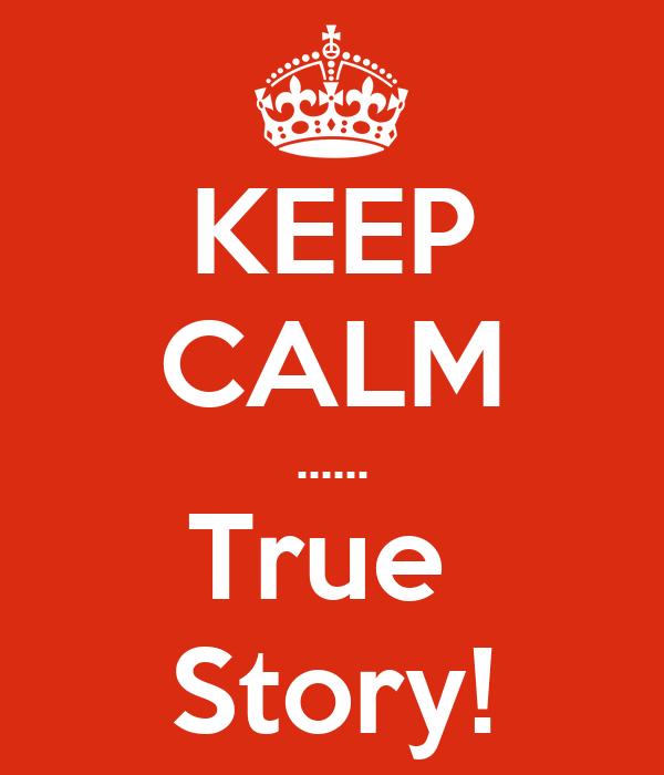 KEEP CALM ...... True  Story!