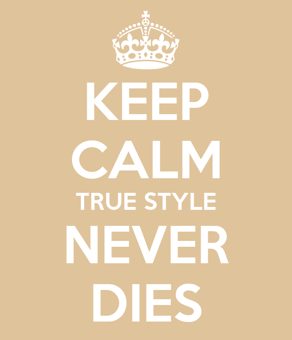 KEEP CALM TRUE STYLE NEVER DIES