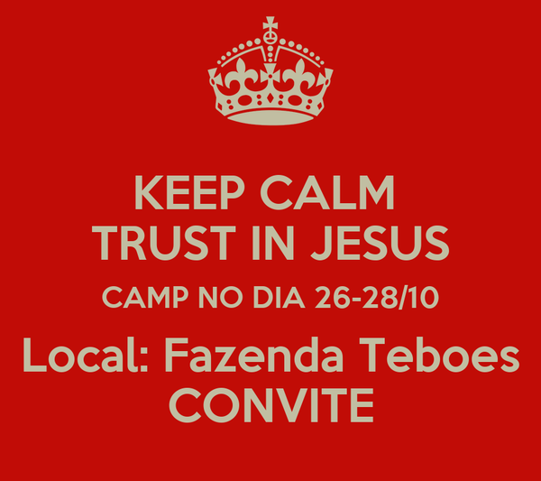KEEP CALM  TRUST IN JESUS CAMP NO DIA 26-28/10 Local: Fazenda Teboes CONVITE