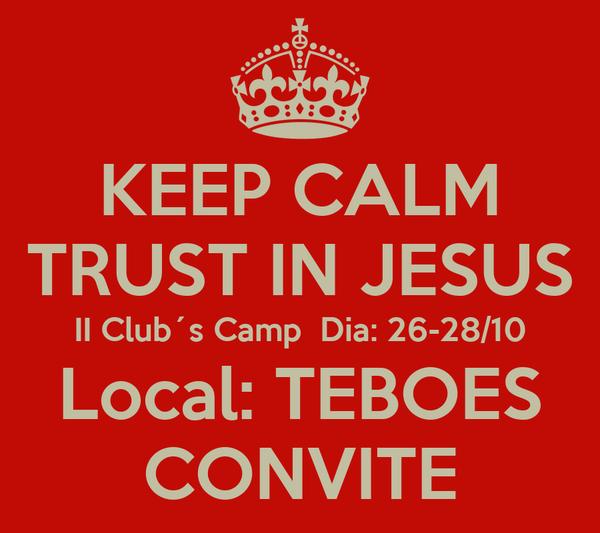 KEEP CALM TRUST IN JESUS II Club´s Camp  Dia: 26-28/10 Local: TEBOES CONVITE
