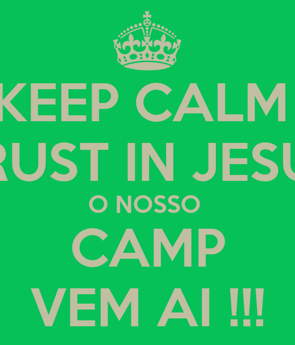 KEEP CALM  TRUST IN JESUS O NOSSO  CAMP VEM AI !!!