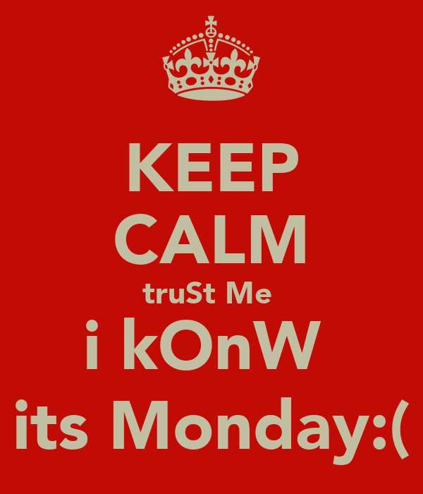 KEEP CALM truSt Me  i kOnW  its Monday:(