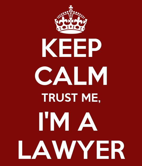 KEEP CALM TRUST ME, I'M A  LAWYER