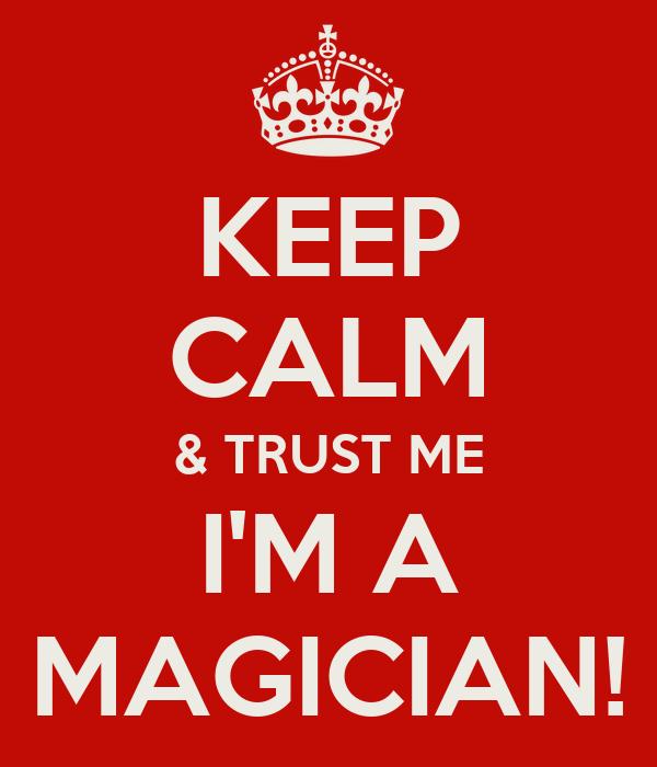 KEEP CALM & TRUST ME I'M A MAGICIAN!