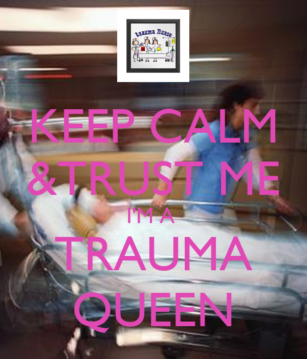 KEEP CALM &TRUST ME  I'M A   TRAUMA QUEEN