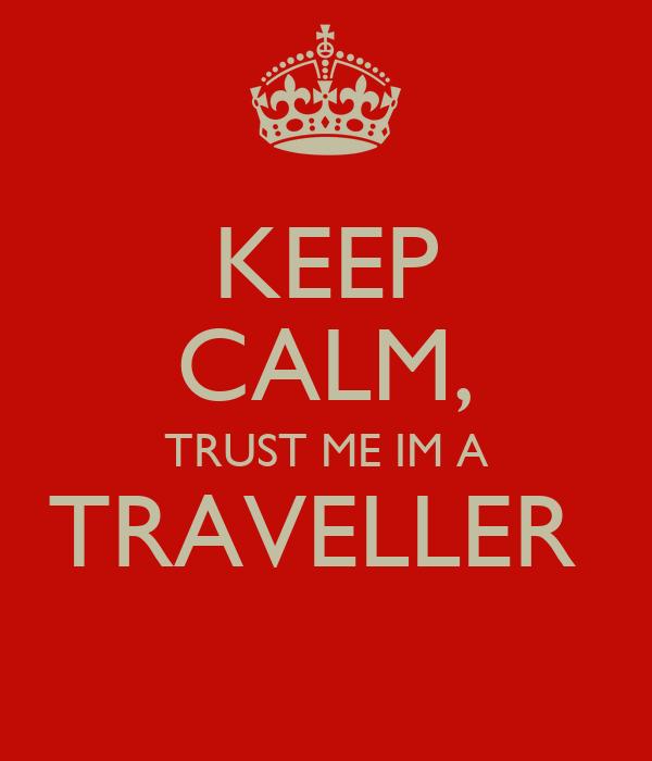 KEEP CALM, TRUST ME IM A TRAVELLER