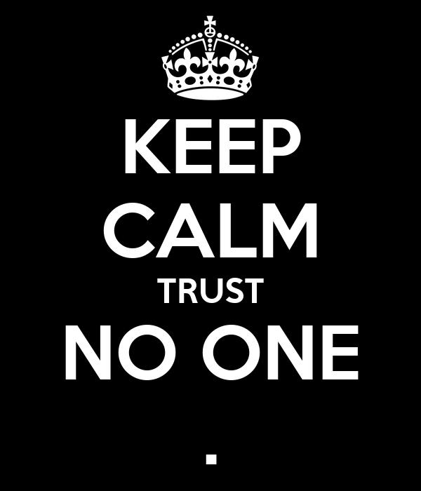 KEEP CALM TRUST NO ONE .