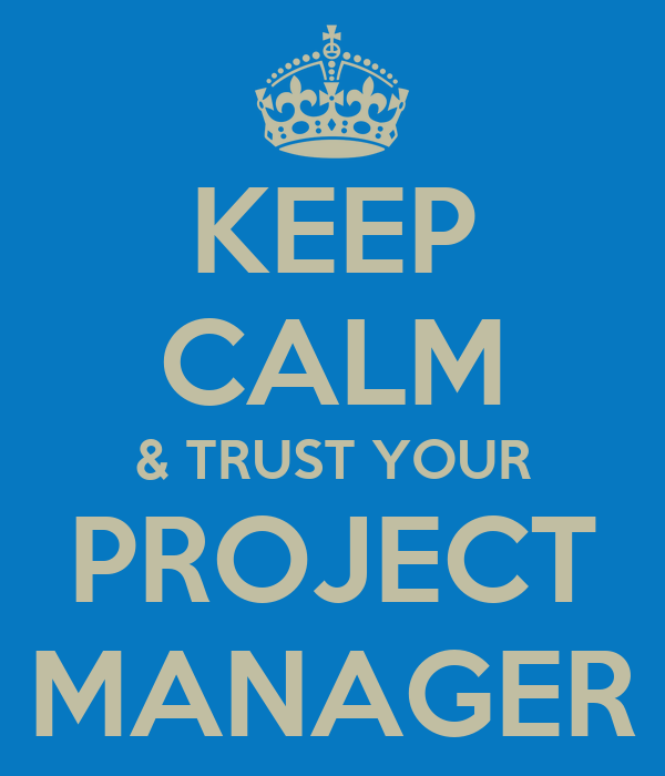 KEEP CALM & TRUST YOUR PROJECT MANAGER