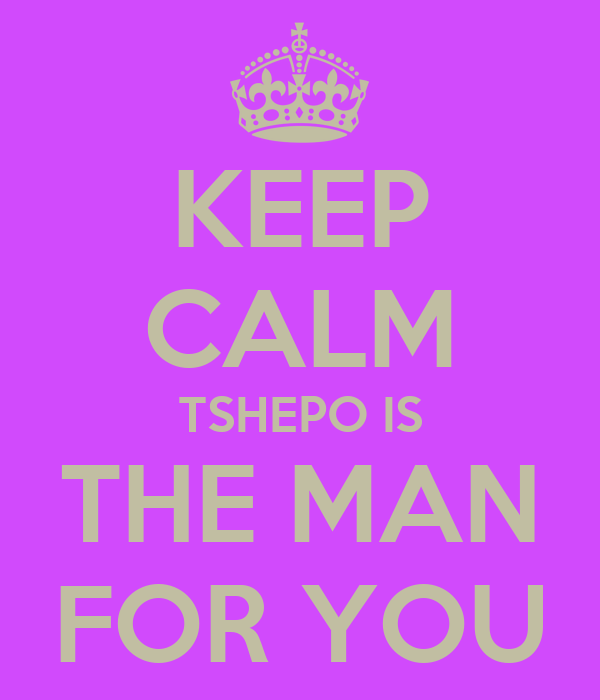 KEEP CALM TSHEPO IS THE MAN FOR YOU