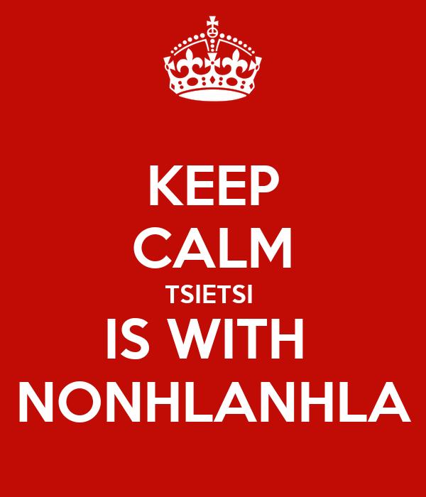 KEEP CALM TSIETSI  IS WITH  NONHLANHLA
