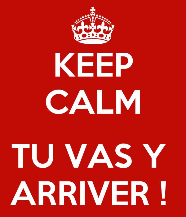 KEEP CALM  TU VAS Y  ARRIVER !