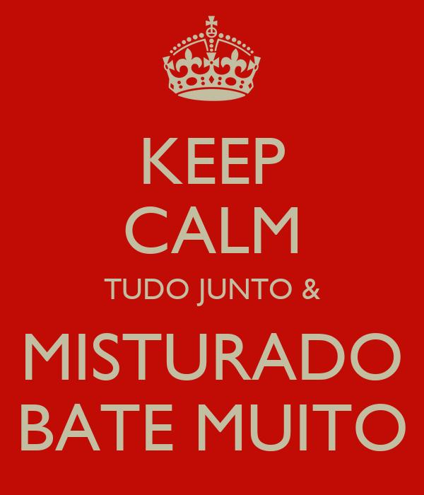 KEEP CALM TUDO JUNTO & MISTURADO BATE MUITO