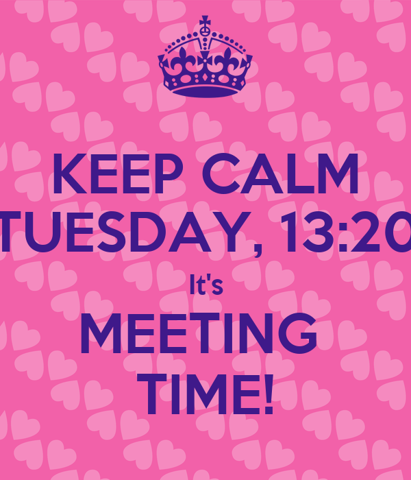 KEEP CALM TUESDAY, 13:20 It's MEETING  TIME!