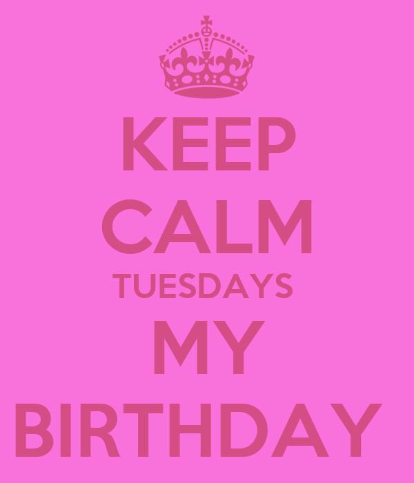KEEP CALM TUESDAYS  MY BIRTHDAY
