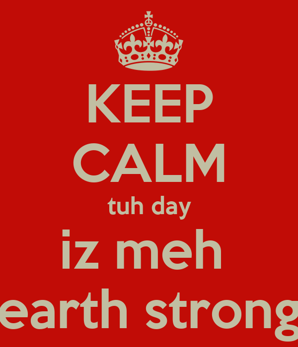 KEEP CALM tuh day iz meh  earth strong