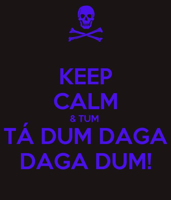 KEEP CALM & TUM  TÁ DUM DAGA DAGA DUM!