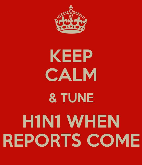 KEEP CALM & TUNE H1N1 WHEN REPORTS COME