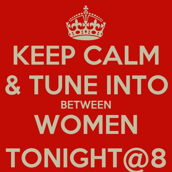 KEEP CALM & TUNE INTO BETWEEN WOMEN TONIGHT@8