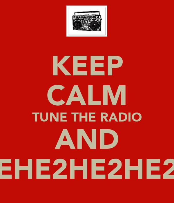 KEEP CALM TUNE THE RADIO AND EHE2HE2HE2