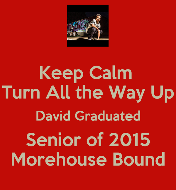 Keep Calm  Turn All the Way Up David Graduated Senior of 2015 Morehouse Bound