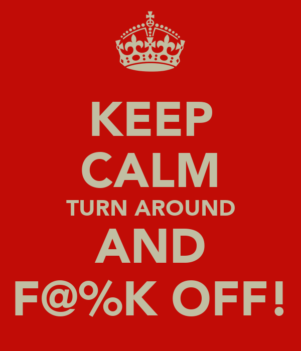 KEEP CALM TURN AROUND AND F@%K OFF!