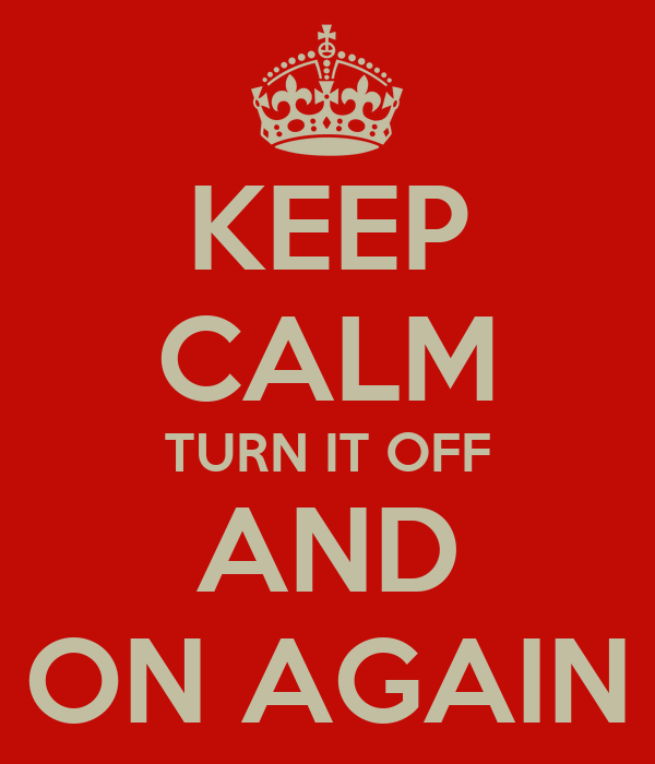 KEEP CALM TURN IT OFF AND ON AGAIN