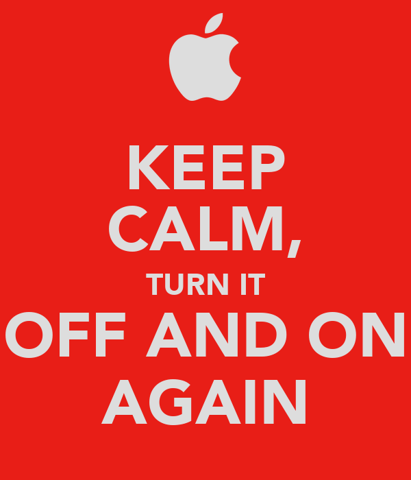 KEEP CALM, TURN IT OFF AND ON AGAIN