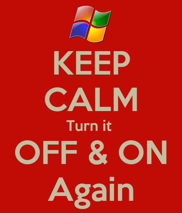 KEEP CALM Turn it  OFF & ON Again