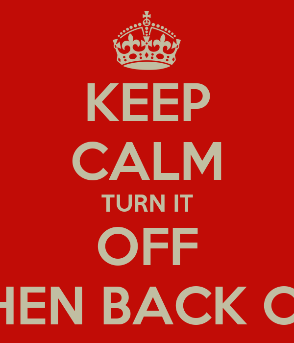KEEP CALM TURN IT OFF THEN BACK ON